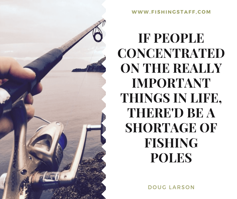 If people concentrated on the really important things in life, there'd be a shortage of fishing poles
